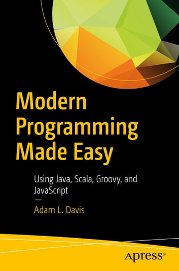 Modern Programming Made Easy - Using Java, Scala, Groovy, and JavaScript ebook by Adam L.  Davis