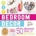 DIY Bedroom Decor - 50 Awesome Ideas for Your Room ebook by Tana Smith