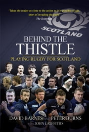 Behind the Thistle - Playing Rugby for Scotland ebook by David Barnes,Peter Burns,John Griffiths