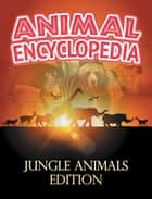 ANIMAL ENCYCLOPEDIA: Jungle Animals Edition - Wildlife Books for Kids ebook by Baby Professor