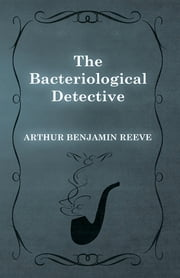 The Bacteriological Detective ebook by Arthur Benjamin Reeve