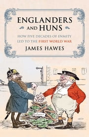 Englanders and Huns - The Culture-Clash which Led to the First World War ebook by James Hawes