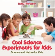 Cool Science Experiments for Kids | Science and Nature for Kids ebook by Baby Professor
