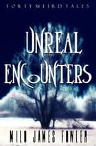 Unreal Encounters ebook by Milo James Fowler