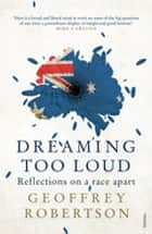 Dreaming Too Loud ebook by Geoffrey Robertson