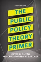 The Public Policy Theory Primer ebook by Kevin B. Smith, Christopher W. Larimer