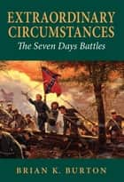 Extraordinary Circumstances - The Seven Days Battles ebook by Brian K. Burton