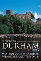 Exploring Durham History: Western County Durham, Weardale and Teesdale ebook by Philip Nixon, Denis Dunlop