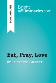 Eat, Pray, Love by Elizabeth Gilbert (Book Analysis) - Detailed Summary, Analysis and Reading Guide ebook by Bright Summaries