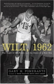 Wilt, 1962 - The Night of 100 Points and the Dawn of a New Era ebook by Gary M. Pomerantz