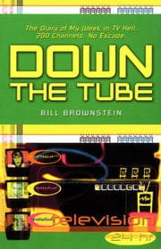 Down The Tube: The Diary of My Week in TV Hell. 200 Channels. No Escape. ebook by Brownstein, Bill