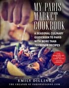 My Paris Market Cookbook - A Seasonal Culinary Guidebook to Paris with More than 70 French Recipes ebook by Emily Dilling
