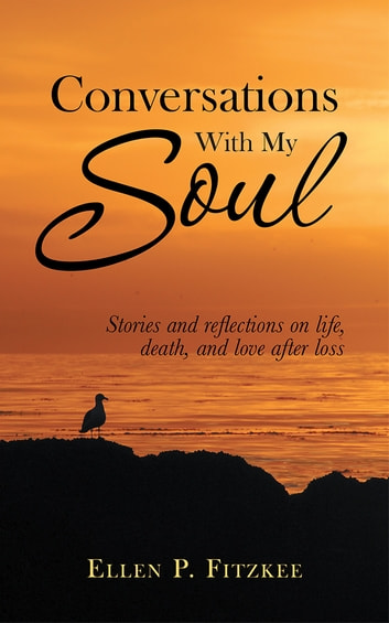 CONVERSATIONS WITH MY SOUL - Stories and reflections on life, death, and love after loss ebook by Ellen P. Fitzkee