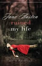 Jane Austen Ruined My Life ebook by Beth Pattillo