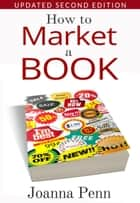 How To Market A Book. Second Edition. eBook por Joanna Penn