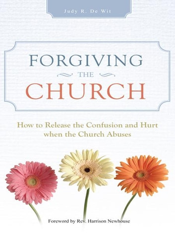 Forgiving the Church - How to Release the Confusion and Hurt when the Church Abuses ebook by Judy R. De Wit