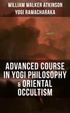 ADVANCED COURSE IN YOGI PHILOSOPHY & ORIENTAL OCCULTISM - Light On The Path, Spiritual Consciousness, The Voice Of Silence, Karma Yoga & Mind And Spirit ebook by William Walker Atkinson, Yogi Ramacharaka