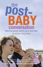 The Post-Baby Conversation - What New Parents Need to Say to Each Other ebook by Alison Osborne