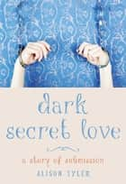 Dark Secret Love - A Story of Submission ebook by Alison Tyler