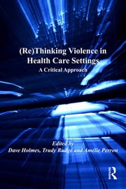 (Re)Thinking Violence in Health Care Settings - A Critical Approach ebook by Trudy Rudge,Dave Holmes