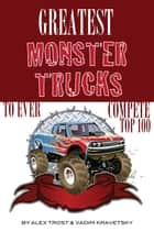 Greatest Monster Trucks to Ever Compete: Top 100 ebook by alex trostanetskiy