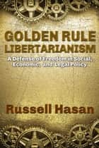 Golden Rule Libertarianism: A Defense of Freedom in Social, Economic, and Legal Policy ebook by Russell Hasan