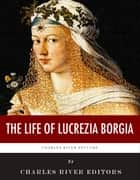 The Life of Lucrezia Borgia ebook by Charles River Editors