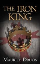 The Iron King (The Accursed Kings, Book 1) ebook by Maurice Druon