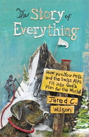 The Story of Everything - How You, Your Pets, and the Swiss Alps Fit into God's Plan for the World ebook by Jared C. Wilson