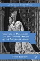 Geoffrey of Monmouth and the Feminist Origins of the Arthurian Legend ebook by F. Tolhurst