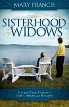 The Sisterhood of Widows: Sixteen True Stories of Grief, Anger and Healing ebook by Mary Francis