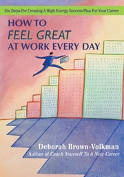 How To Feel Great At Work Every Day - Six Steps For Creating A High-Energy Success Plan For Your Career ebook by Deborah Brown-Volkman