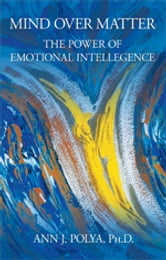 Mind Over Matter: The Power of Emotional Intelligence ebook by Ann J. Polya, Ph.D.