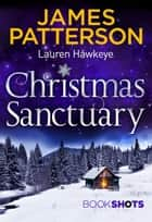 Christmas Sanctuary - BookShots ebook by James Patterson, Lauren Hawkeye