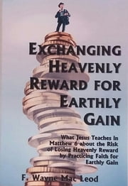 Exchanging Heavenly Reward for Earthly Gain - What Jesus Teaches in Matthew 6 about the Risk of Losing Heavenly Reward by Practicing Faith for Earthly Gain ebook by F. Wayne Mac Leod