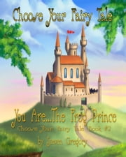 Choose Your Fairy Tale: You Are...The Frog Prince (Choose Your Fairy Tale Book #2) ebook by Steven Gregory