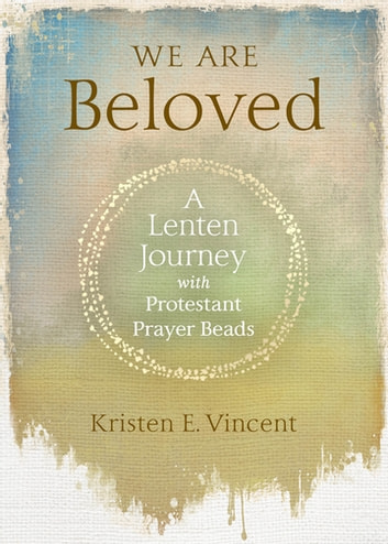 We Are Beloved - A Lenten Journey with Protestant Prayer Beads ebook by Kristen E. Vincent