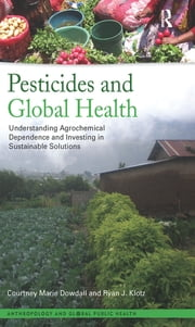 Pesticides and Global Health - Understanding Agrochemical Dependence and Investing in Sustainable Solutions ebook by Courtney Marie Dowdall, Ryan J Klotz