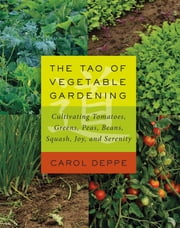 The Tao of Vegetable Gardening - Cultivating Tomatoes, Greens, Peas, Beans, Squash, Joy, and Serenity ebook by Carol Deppe