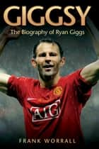 Giggsy - The Biography of Ryan Giggs ebook by Frank Worrall