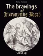 The Drawings of Hieronymus Bosch: Close Up ebook by Maria Tsaneva