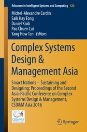 Complex Systems Design & Management Asia - Smart Nations – Sustaining and Designing: Proceedings of the Second Asia-Pacific Conference on Complex Systems Design & Management, CSD&M Asia 2016 ebook by Michel-Alexandre Cardin,Saik Hay Fong,Daniel Krob,Pao Chuen Lui,Yang How Tan