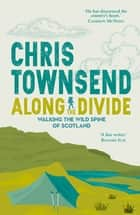 Along the Divide - Walking the Wild Spine of Scotland ebook by Chris Townsend