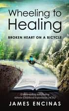Wheeling to Healing...Broken Heart on a Bicycle - Understanding and Healing Adverse Childhood Experiences (ACEs) ebook by Jane Stevens, James Encinas, Mary L. Holden