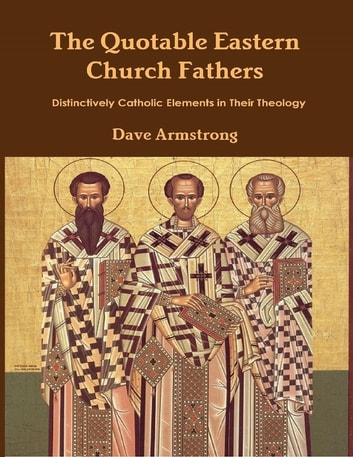 The Quotable Eastern Church Fathers: Distinctively Catholic Elements in Their Theology ebook by Dave Armstrong
