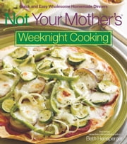 Not Your Mother's Weeknight Cooking - Quick and Easy Wholesome Homemade Dinners ebook by Beth Hensperger