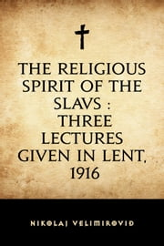 The Religious Spirit of the Slavs : Three Lectures Given in Lent, 1916 ebook by Nikolaj Velimirović