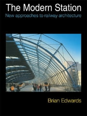 The Modern Station - New Approaches to Railway Architecture ebook by Brian Edwards