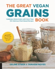 The Great Vegan Grains Book - Celebrate Whole Grains with More than 100 Delicious Plant-Based Recipes * Includes Soy-Free and Gluten-Free Recipes! ebook by Celine Steen,Tamasin Noyes