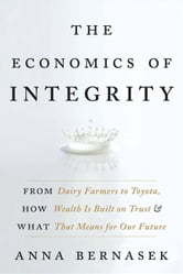 The Economics of Integrity - From Dairy Farmers to Toyota, How Wealth Is Built on Trust and What That Means for Our Future ebook by Anna Bernasek
